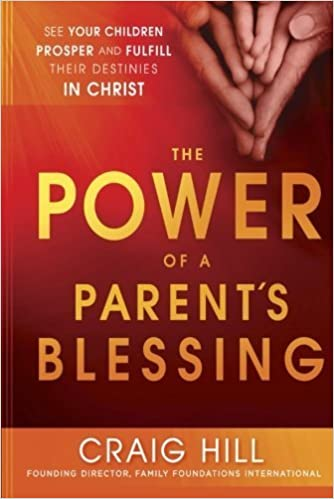 The Power of a Parent's Blessing: See Your Children Prosper and Fulfill Their Destinies in Christ by Craig Hill (2013-04-02)