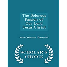 The Dolorous Passion of Our Lord Jesus Christ - Scholar's Choice Edition