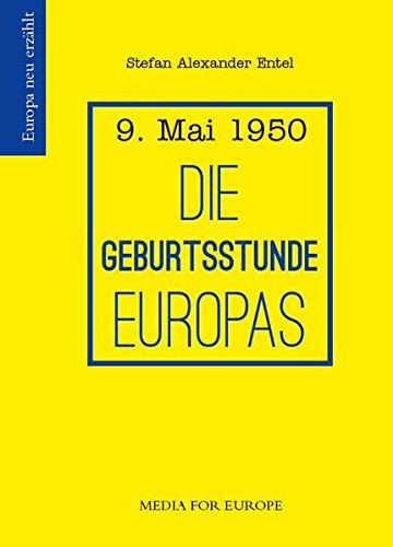 Die Geburtsstunde Europas: 9. Mai 1950 (Europa neu erzählt)