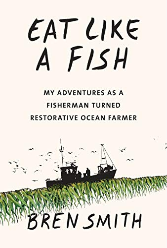 Eat Like a Fish: My Adventures as a Fisherman Turned Restorative Ocean Farmer by Bren Smith