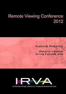 Glenn B. Wheaton - Remote Viewing In the Future: 2112 (IRVA 2012)
