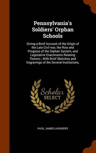 Read Online Pennsylvania's Soldiers' Orphan Schools: Giving a Brief Account of the Origin of the Late Civil war, the Rise and Progress of the Orphan System, and ... and Engravings of the Several Institutions, PDF