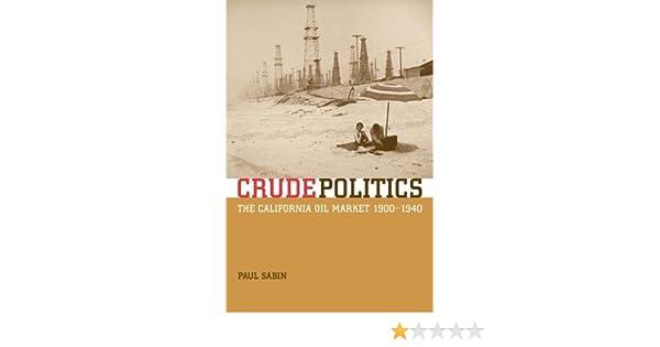 Crude politics the california oil market 1900 1940 paul sabin crude politics the california oil market 1900 1940 paul sabin 9780520241985 amazon books fandeluxe Gallery