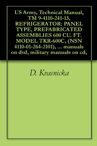 (US Army, Technical Manual, TM 9-4110-241-13, REFRIGERATOR: PANEL TYPE, PREFABRICATED ASSEMBLIES 600 CU. FT. MODEL TKR-600C, (NSN 4110-01-264-2101), 600 ... manuals on dvd, military manuals on cd,)