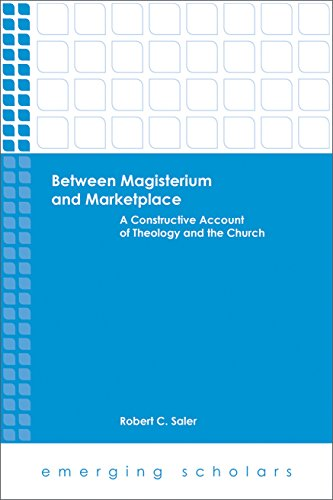 Between Magisterium and Marketplace: A Constructive Account of Theology and the Church (Emerging Scholars)