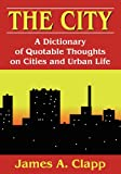 The City : A Dictionary of Quotable Thoughts on Cities and Urban Life, Clapp, James A., 1412848350