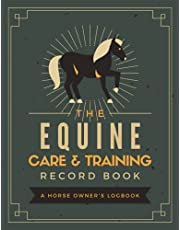The Equine Care & Training Record Book: A Horse Owner's Logbook   Document & Keep Track of Horse Profiles, Medical Information, Immunizations, Hoof Care, Feeding, Riding Sessions, Events & More