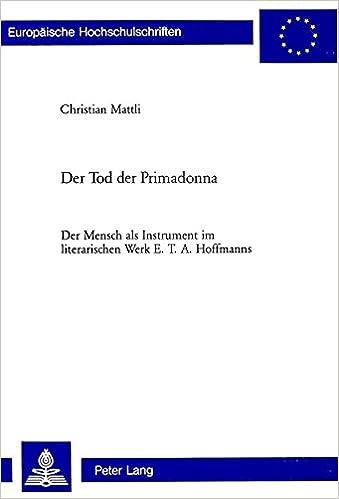 Der Tod Der Primadonna: Der Mensch ALS Instrument Im Literarischen Werk E. T. A. Hoffmanns (Europaeische Hochschulschriften / European University Studie)