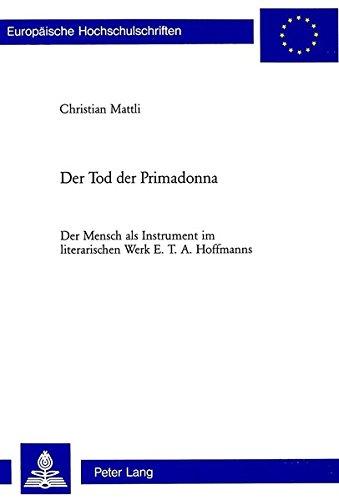 Der Tod der Primadonna: Der Mensch als Instrument im literarischen Werk E. T. A. Hoffmanns (Europäische Hochschulschriften / European University ... Universitaires Européennes) (German Edition) ebook