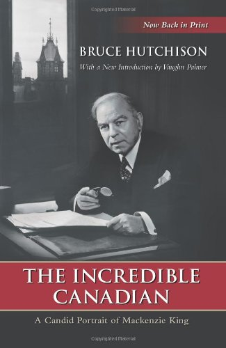The Incredible Canadian: A Candid Portrait of Mackenzie King (Wynford Books)