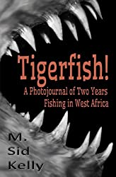Tigerfish!: Stories and Photos from Two Years Fishing in West Africa