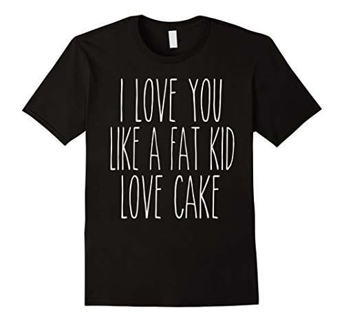 I Love You Like A Fat Kid Love Cake - Fat Cake Loves Kid