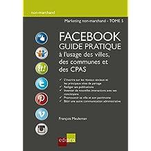 Facebook - Guide pratique à l'usage des villes, des communes et des CPAS: Améliorer la visibilité d'administrations belges grâce aux réseaux sociaux (Non-marchand t. 5) (French Edition)