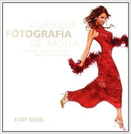 Curso De Fotografía De Moda: Principios, Práctica Y Técnicas: Una Guía Indispensable por Eliot Siegel