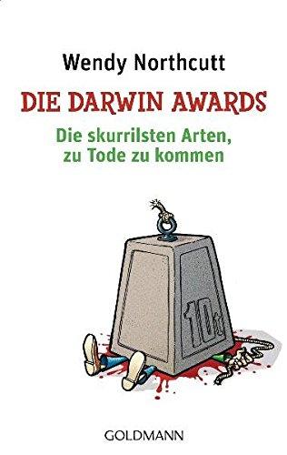 Die Darwin Awards: Die skurrilsten Arten, zu Tode zu kommen