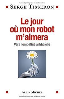 Le jour où mon robot m'aimera : vers l'empathie artificielle, Tisseron, Serge