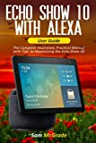 Echo show 10 with Alexa User Guide: The Complete