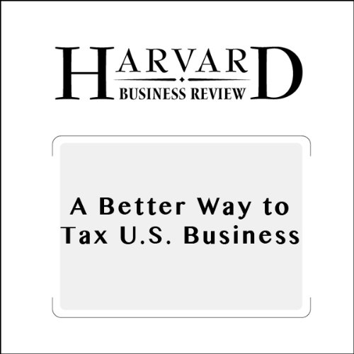 A Better Way to Tax U. S. Businesses (Harvard Business Review)
