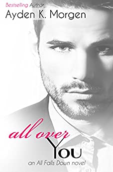 All Over You (All Falls Down Book 3) by [Morgen, Ayden K.]
