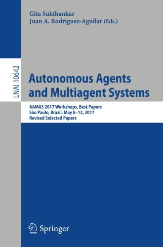 Autonomous Agents and Multiagent Systems: AAMAS 2017 Workshops, Best Papers, São Paulo, Brazil, May 8-12, 2017, Revised Selected Papers (Lecture Notes in Computer Science) ebook
