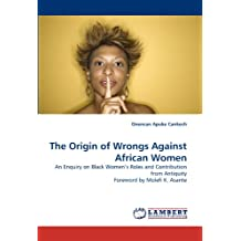 The Origin of Wrongs Against African Women: An Enquiry on Black Women's Roles and Contribution from Antiquity Foreword by Molefi K. Asante