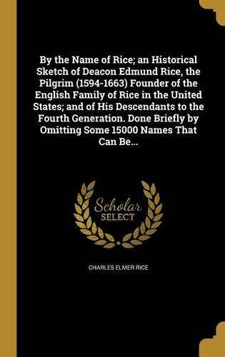 Read Online By the Name of Rice; An Historical Sketch of Deacon Edmund Rice, the Pilgrim (1594-1663) Founder of the English Family of Rice in the United States; ... by Omitting Some 15000 Names That Can Be... PDF