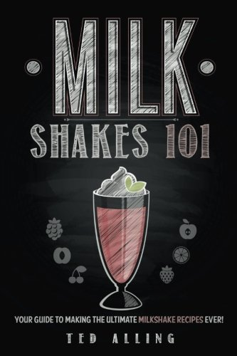 Milkshakes 101: Your Guide To Making The Ultimate Milkshake Recipes Ever! by Ted Alling
