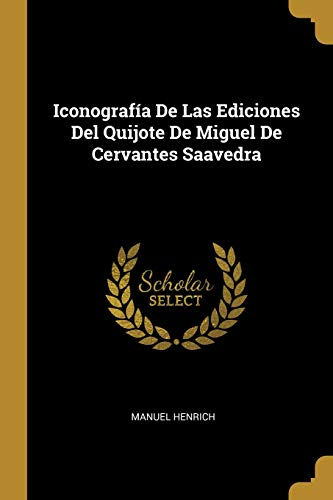 Iconografía de Las Ediciones del Quijote de Miguel de Cervantes Saavedra  [Henrich, Manuel] (Tapa Blanda)