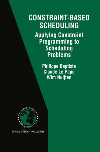 Constraint-Based Scheduling: Applying Constraint Programming to Scheduling Problems (International Series in Operations Research & Management Science)