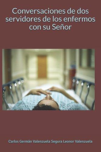 Conversaciones de dos servidores de los enfermos con su Señor (Spanish Edition) [Carlos German Valenzuela Segura Leonor Valenzuela] (Tapa Blanda)
