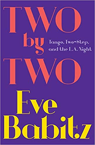 Two by Two: Tango, Two-Step, and the L A  Night: Eve Babitz