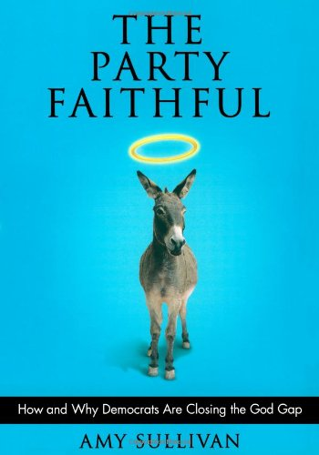Cover of The Party Faithful: How and Why Democrats Are Closing the God Gap