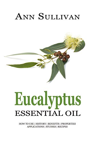 Eucalyptus Essential Oil: Uses, Studies, Benefits, Applications & Recipes (Wellness Research Series Book 6)