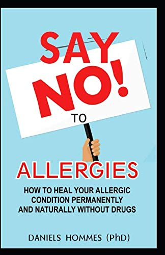 SAY NO TO ALLERGIES: How To Heal Your Allergic Condition Permanently And Naturally Without Drug