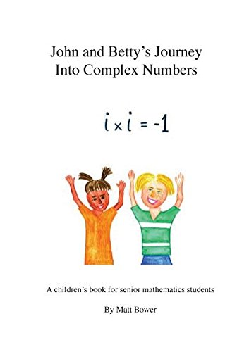 John and Betty's Journey Into Complex Numbers: A children's book for senior mathematics students