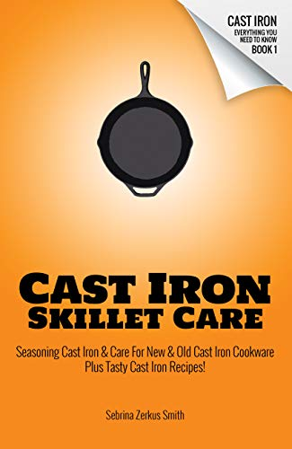 CAST IRON SKILLET CARE: Seasoning Cast Iron and Care for New and Old Cast Iron Cookware Plus Tasty Cast Iron Skillet Recipes (Cast Iron - Everything You Need To Know Book 1) by [Smith, Sebrina Zerkus]