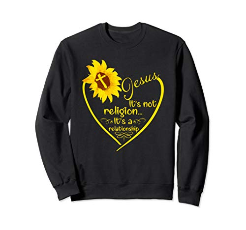 Jesus It's Not Religion It's A Relationship Sunflower Sweatshirt