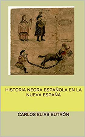 Historia Negra Española en la Nueva España eBook: Elías Butrón ...