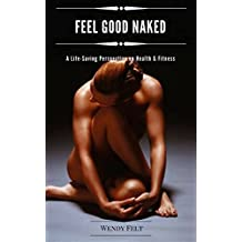 Feel Good Naked: A Life-Saving Perspective on Health & Fitness