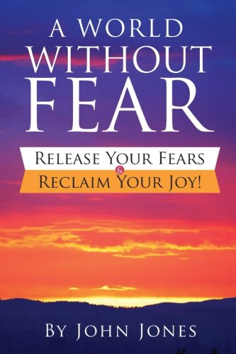 A World Without Fear: Release Your Fears & Reclaim Your Joy!