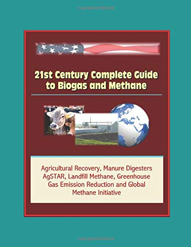 Greenhouse Gas - 21st Century Complete Guide to Biogas and Methane: Agricultural Recovery, Manure Digesters, AgSTAR, Landfill Methane, Greenhouse Gas Emission Reduction and Global Methane Initiative