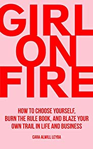 Girl On Fire: How to Choose Yourself, Burn the Rule Book, and Blaze Your Own Trail in Life and Business (Engli