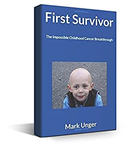 First Survivor: The Impossible Childhood Cancer Breakthrough by [Unger, Mark]