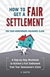 How to Get a Fair Settlement for your Homeowners Insurance Claim: A Step-by-Step Workbook to Achieve a Fair Settlement from your Homeowners Claim