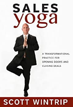 Sales Yoga: A Transformational Practice For Opening Doors and Closing Deals by [Wintrip, Scott]