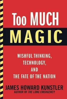 [ TOO MUCH MAGIC: WISHFUL THINKING, TECHNOLOGY, AND THE FATE OF THE NATION ] By Kunstler, James Howard ( Author) 2012 [ Hardcover ] (October 21 2012 End Of The World)
