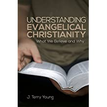 UNDERSTANDING EVANGELICAL CHRISTIANITY: What We Believe and Why