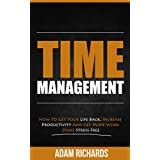 Time Management: How To Get Your Life Back, Increase Productivity And Get More Work Done Stress Free (Time Management, Stress Management, Business & Money Skills, Self Help & Productivity)