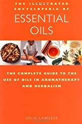 The Illustrated Encyclopedia of Essential Oils: The Complete Guide to the Use of Oils in Aromatherapy and Herbalism