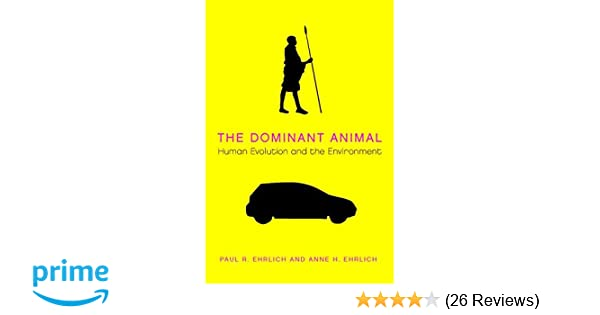 The Dominant Animal Human Evolution And Environment Paul R Ehrlich Anne H 9781597260978 Amazon Books